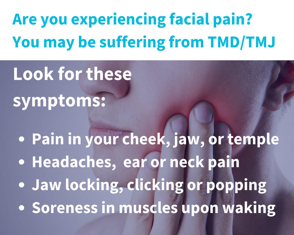 Are you experiencing facial pain? You may be suffering from TMD/TMJ; Look for these symptoms: pain in your cheek, jaw, or temple; headaches, ear or neck pain, jaw locking, clicking or popping, soreness in muscles upon waking